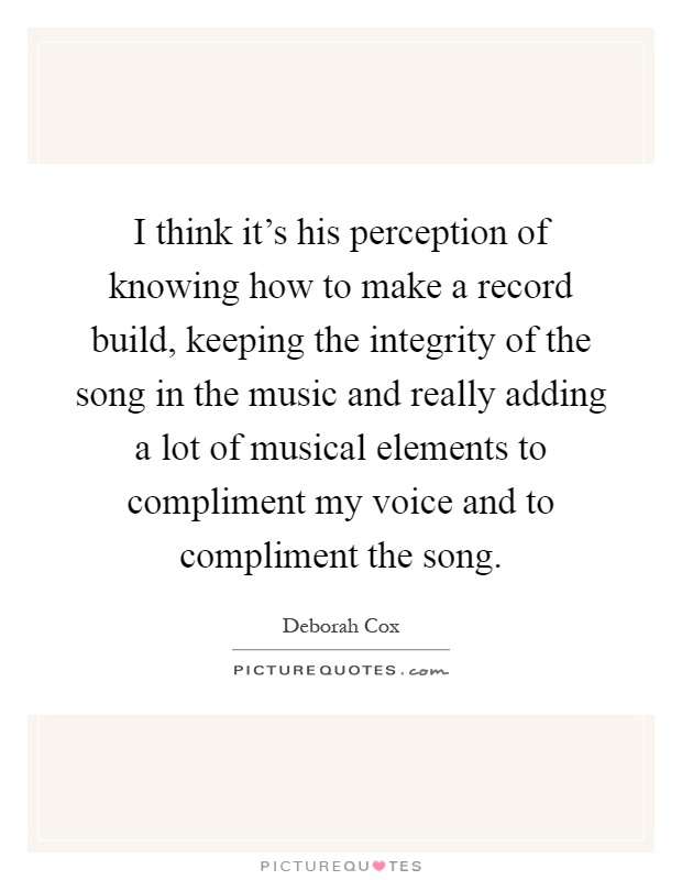I think it's his perception of knowing how to make a record build, keeping the integrity of the song in the music and really adding a lot of musical elements to compliment my voice and to compliment the song Picture Quote #1