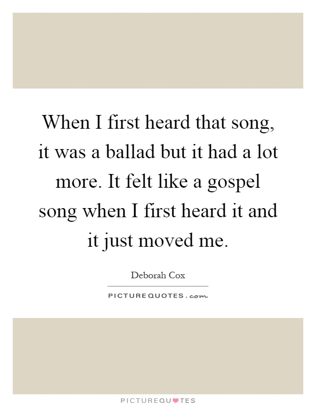 When I first heard that song, it was a ballad but it had a lot more. It felt like a gospel song when I first heard it and it just moved me Picture Quote #1