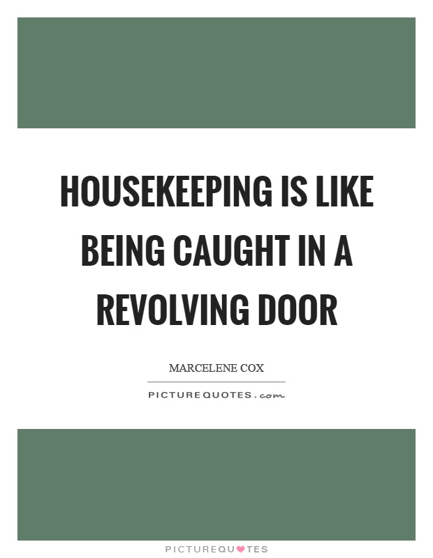 Housekeeping Quotes Brilliant Housekeeping Is Like Being Caught In A Revolving Door  Picture Quotes