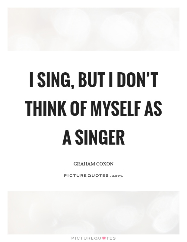 I sing, but I don't think of myself as a singer Picture Quote #1
