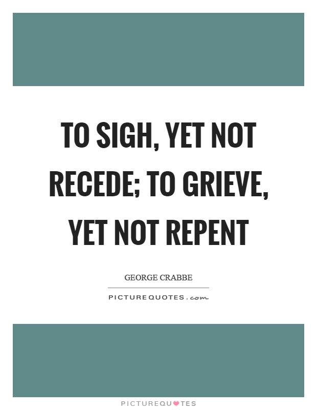 To sigh, yet not recede; to grieve, yet not repent Picture Quote #1