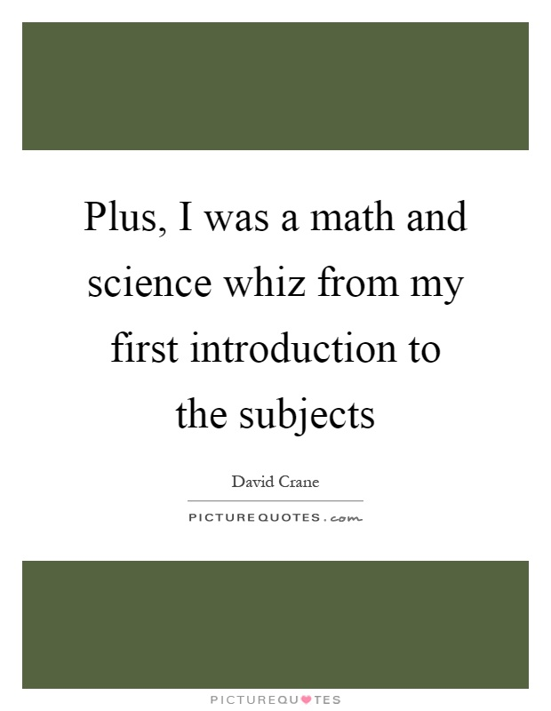 Plus, I was a math and science whiz from my first introduction to the subjects Picture Quote #1
