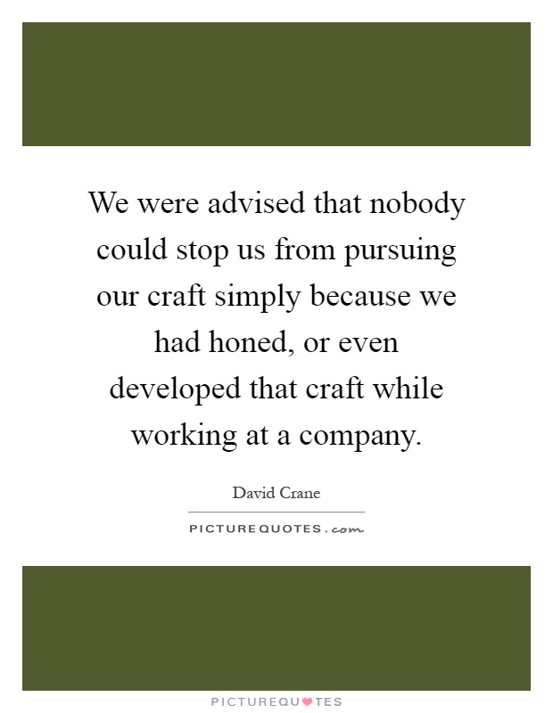 We were advised that nobody could stop us from pursuing our craft simply because we had honed, or even developed that craft while working at a company Picture Quote #1