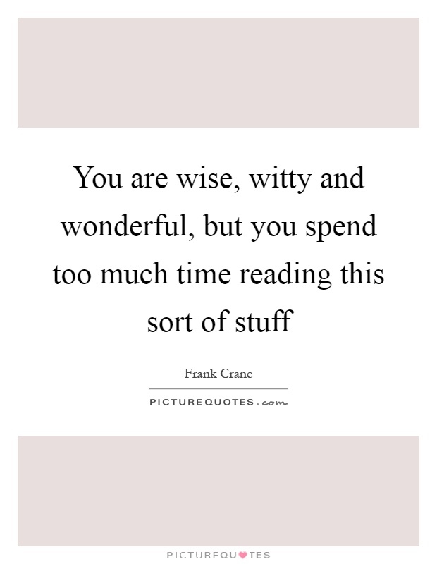You are wise, witty and wonderful, but you spend too much time reading this sort of stuff Picture Quote #1