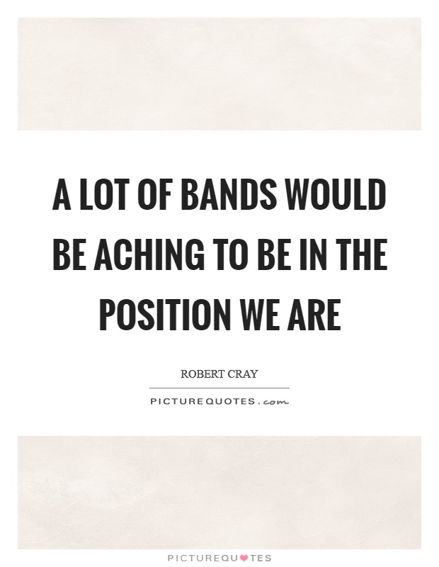 A lot of bands would be aching to be in the position we are Picture Quote #1