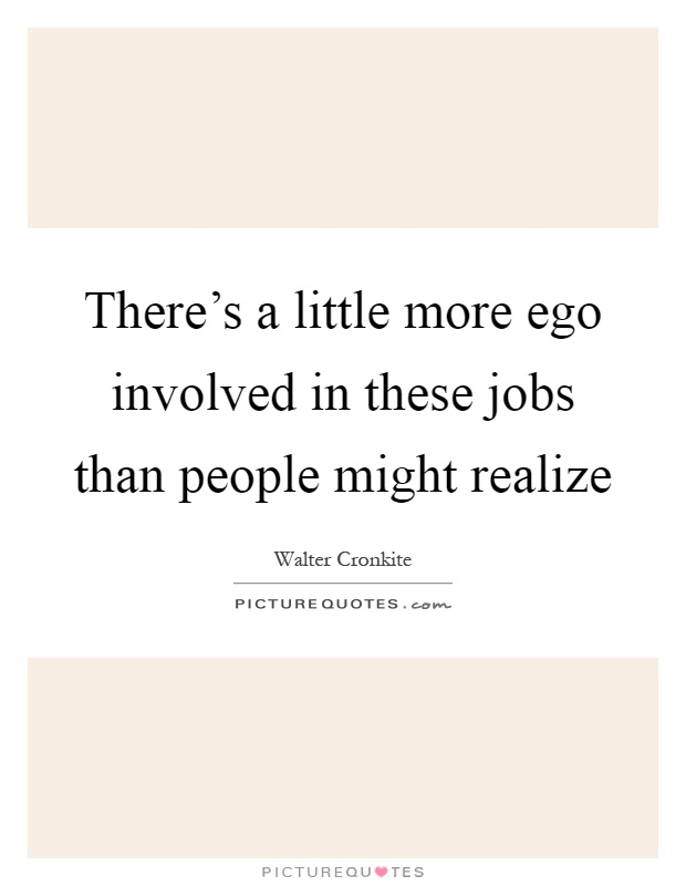 There's a little more ego involved in these jobs than people might realize Picture Quote #1