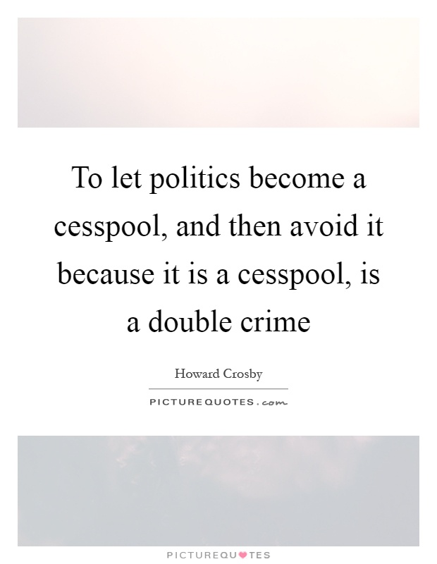 To let politics become a cesspool, and then avoid it because it is a cesspool, is a double crime Picture Quote #1