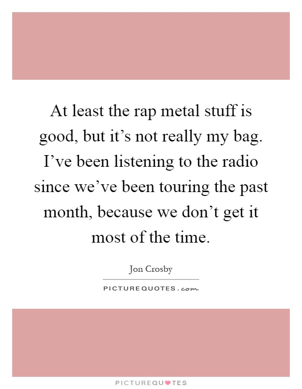 At least the rap metal stuff is good, but it's not really my bag. I've been listening to the radio since we've been touring the past month, because we don't get it most of the time Picture Quote #1