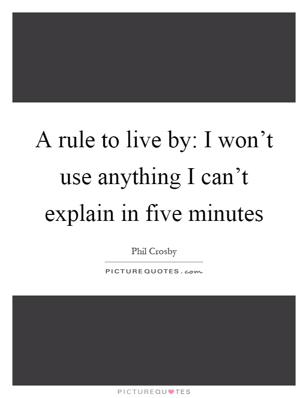 A rule to live by: I won't use anything I can't explain in five minutes Picture Quote #1