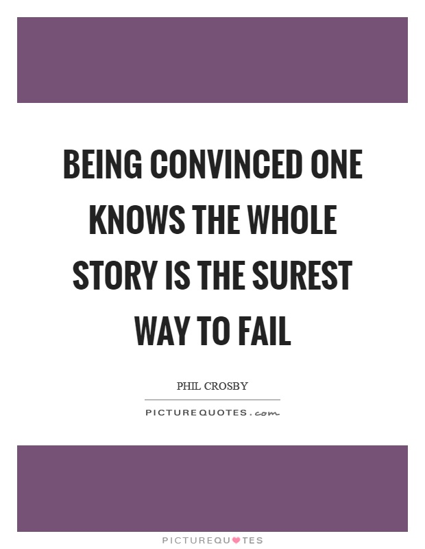 Being convinced one knows the whole story is the surest way to fail Picture Quote #1