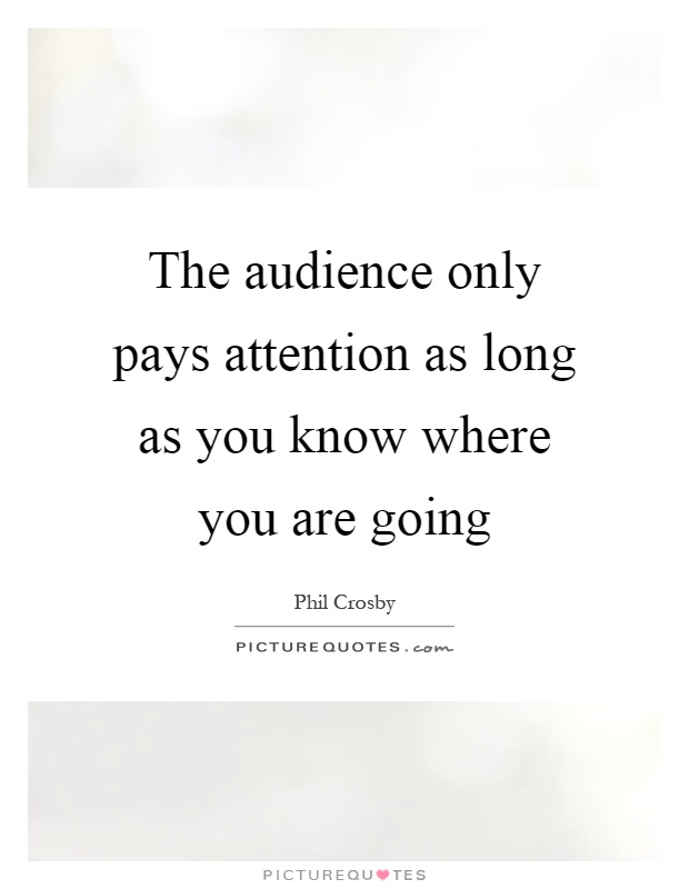 The audience only pays attention as long as you know where you are going Picture Quote #1