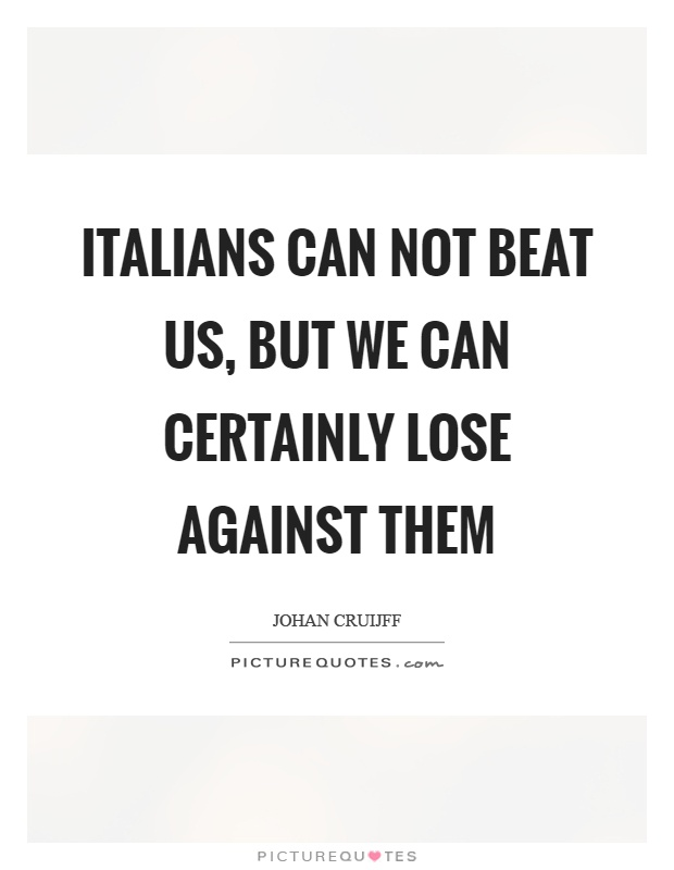 Italians can not beat us, but we can certainly lose against them Picture Quote #1