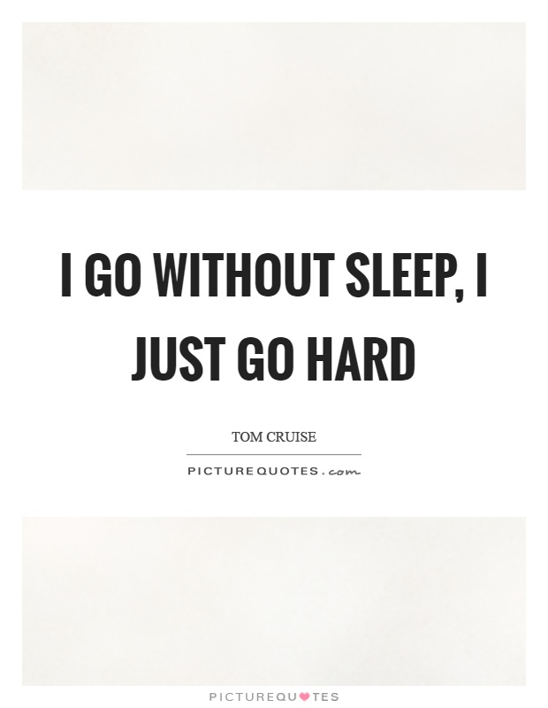 I go without sleep, I just go hard Picture Quote #1