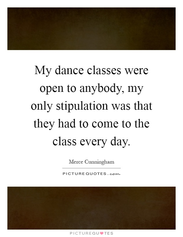 My dance classes were open to anybody, my only stipulation was that they had to come to the class every day Picture Quote #1