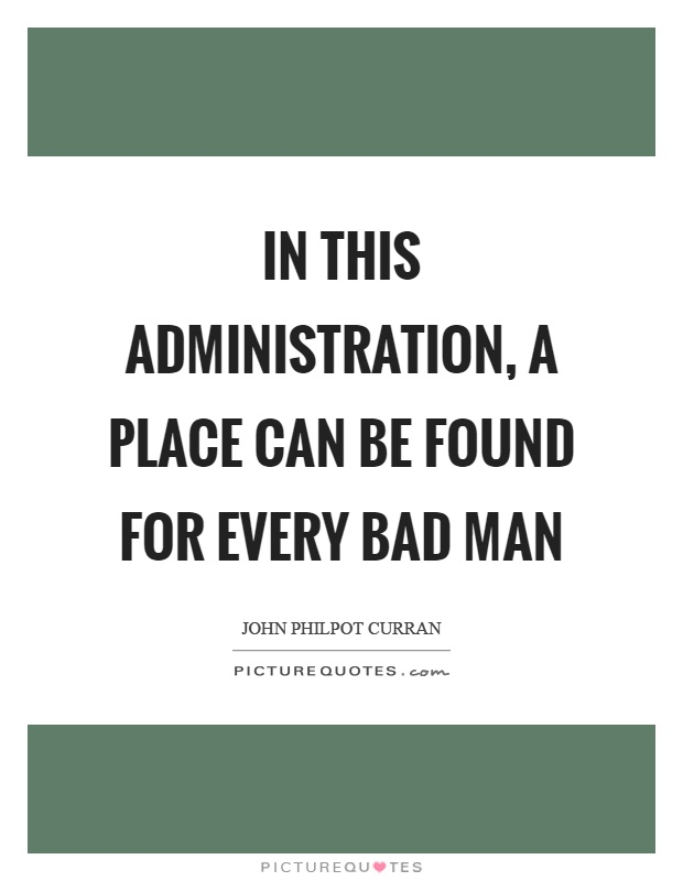 In this administration, a place can be found for every bad man Picture Quote #1
