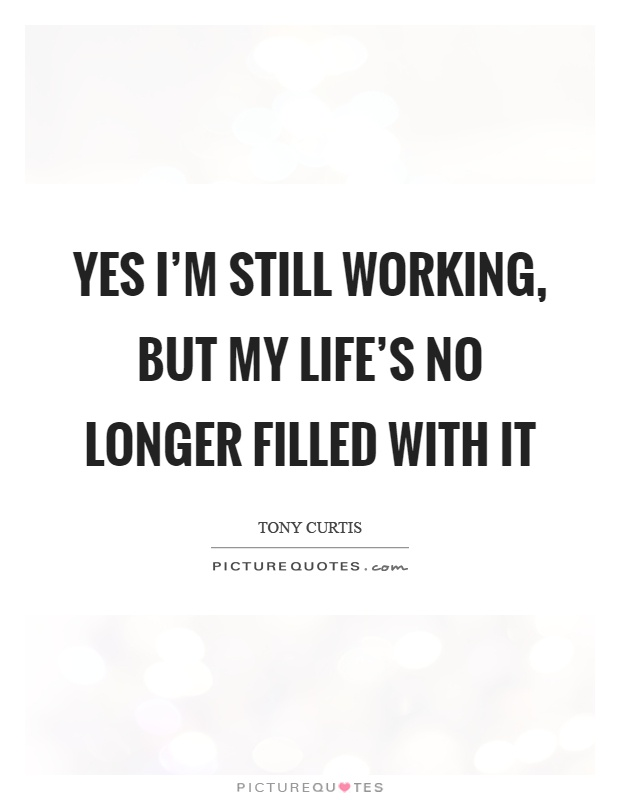 Yes I'm still working, but my life's no longer filled with it Picture Quote #1