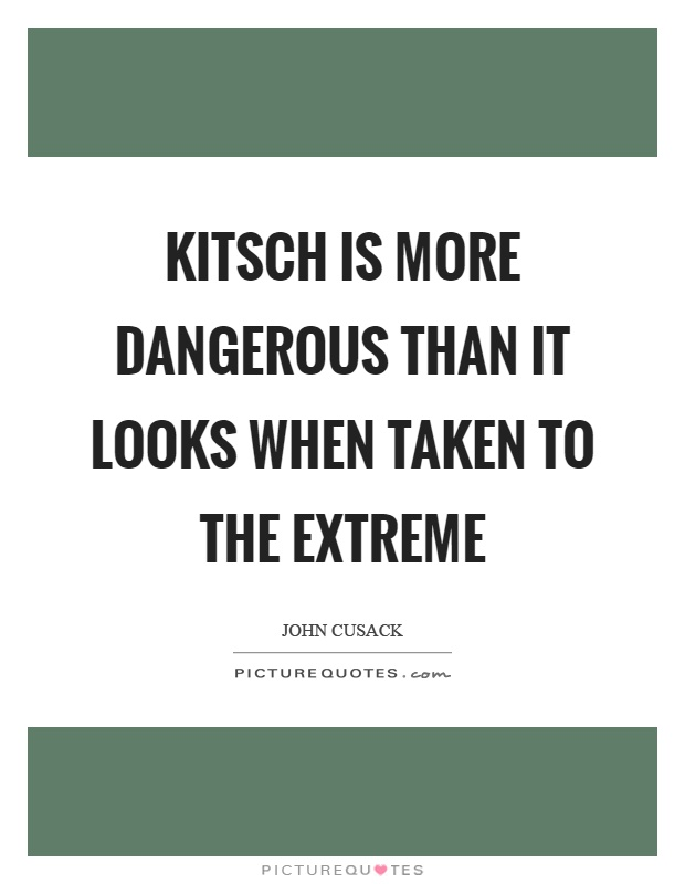 Kitsch is more dangerous than it looks when taken to the extreme Picture Quote #1