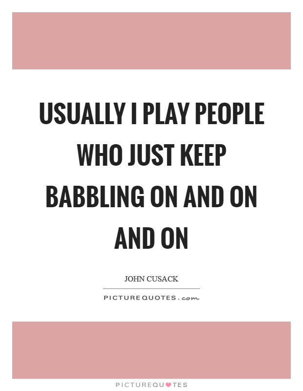 Usually I play people who just keep babbling on and on and on Picture Quote #1