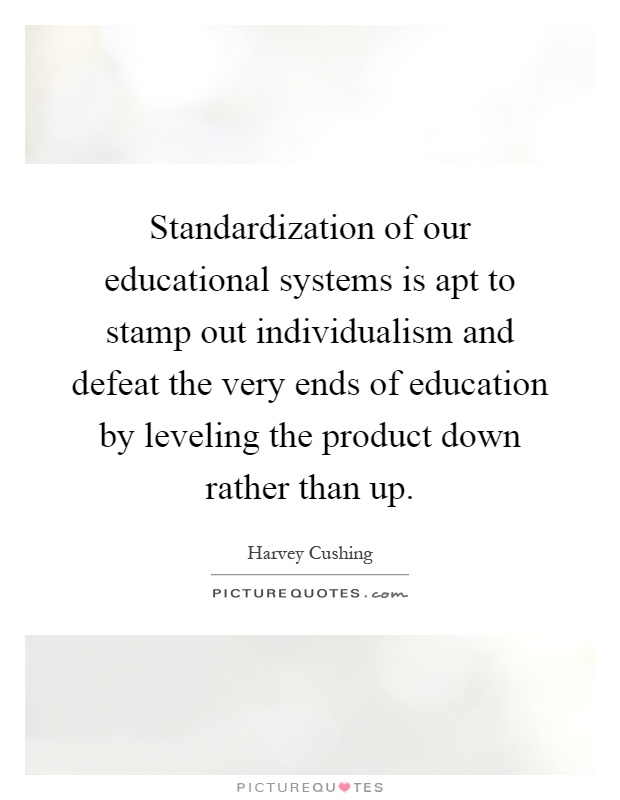 Standardization of our educational systems is apt to stamp out individualism and defeat the very ends of education by leveling the product down rather than up Picture Quote #1