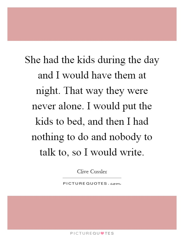 She had the kids during the day and I would have them at night. That way they were never alone. I would put the kids to bed, and then I had nothing to do and nobody to talk to, so I would write Picture Quote #1