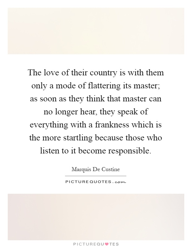 The love of their country is with them only a mode of flattering its master; as soon as they think that master can no longer hear, they speak of everything with a frankness which is the more startling because those who listen to it become responsible Picture Quote #1