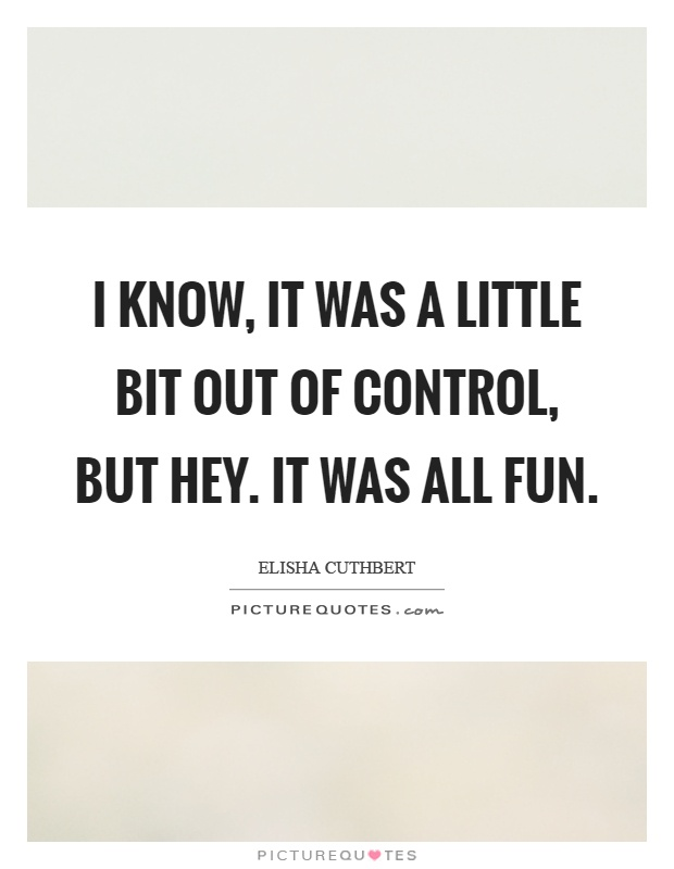 I know, it was a little bit out of control, but hey. It was all fun Picture Quote #1