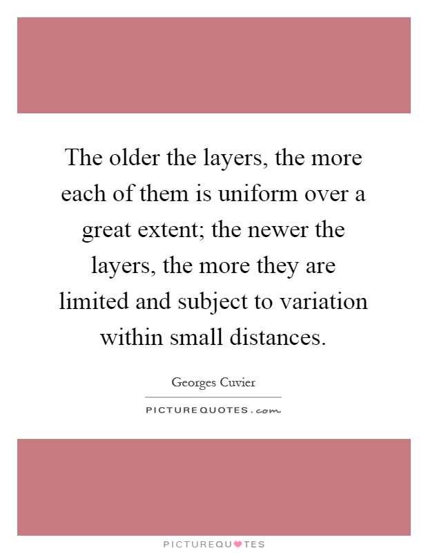 The older the layers, the more each of them is uniform over a great extent; the newer the layers, the more they are limited and subject to variation within small distances Picture Quote #1