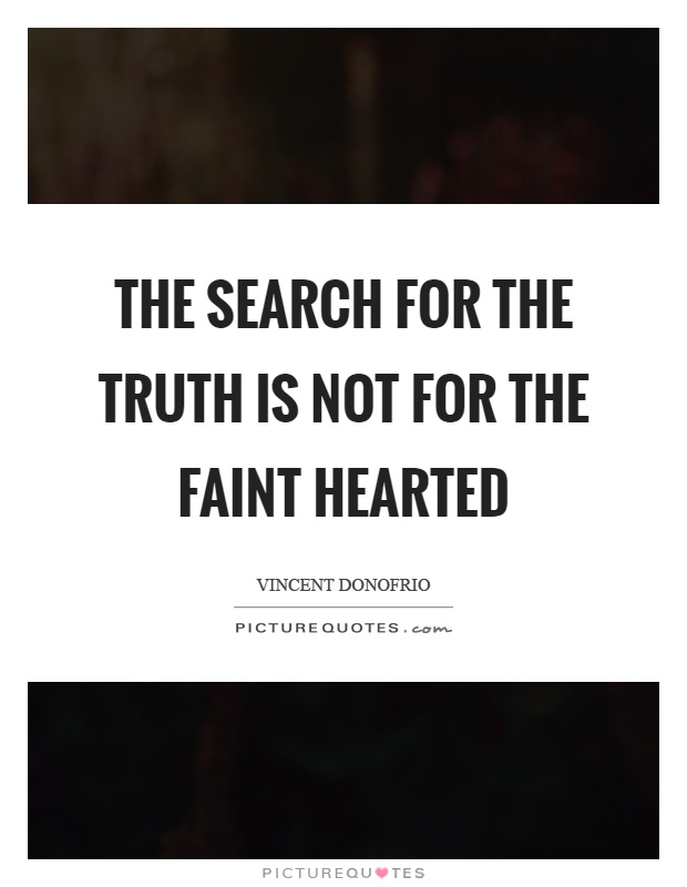 The search for the truth is not for the faint hearted Picture Quote #1