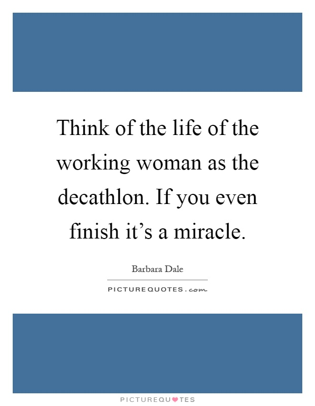 Think of the life of the working woman as the decathlon. If you even finish it's a miracle Picture Quote #1