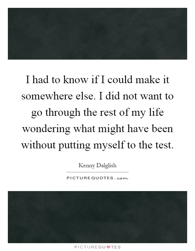 I had to know if I could make it somewhere else. I did not want to go through the rest of my life wondering what might have been without putting myself to the test Picture Quote #1