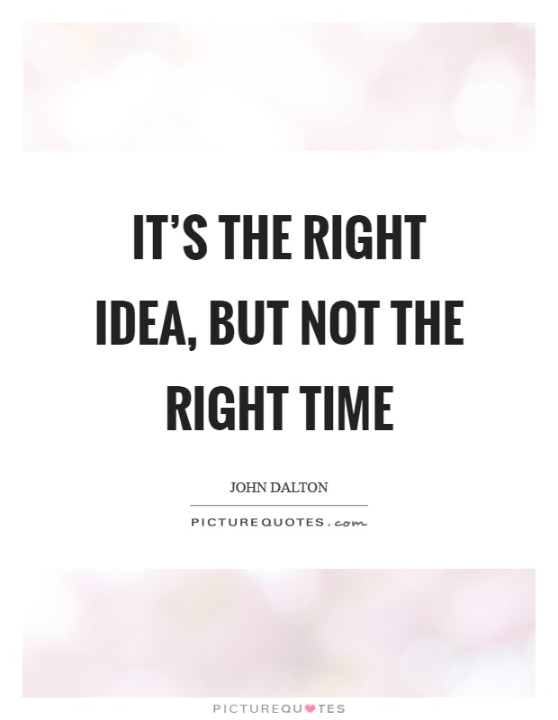 It's the right idea, but not the right time Picture Quote #1