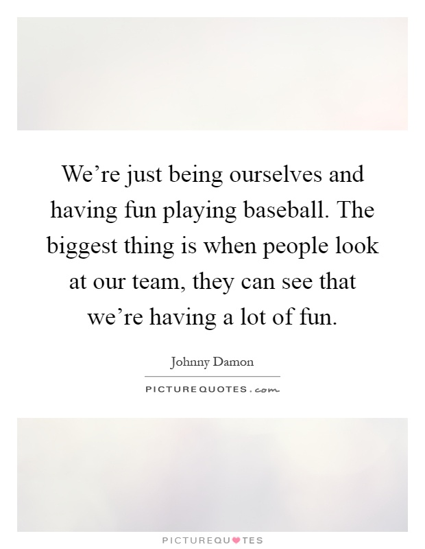 We're just being ourselves and having fun playing baseball. The biggest thing is when people look at our team, they can see that we're having a lot of fun Picture Quote #1