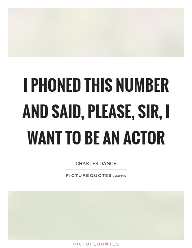 I phoned this number and said, please, sir, I want to be an actor Picture Quote #1