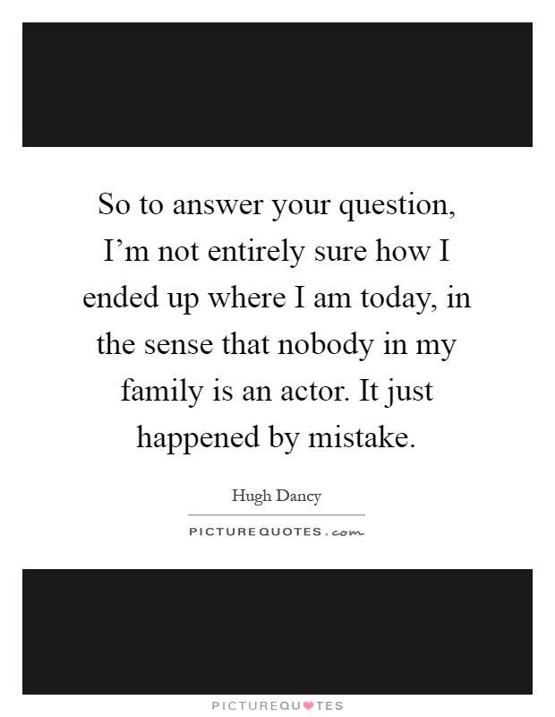 So to answer your question, I'm not entirely sure how I ended up where I am today, in the sense that nobody in my family is an actor. It just happened by mistake Picture Quote #1