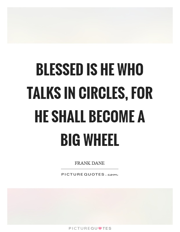 Blessed is he who talks in circles, for he shall become a big wheel Picture Quote #1