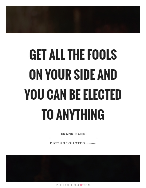 Get all the fools on your side and you can be elected to anything Picture Quote #1