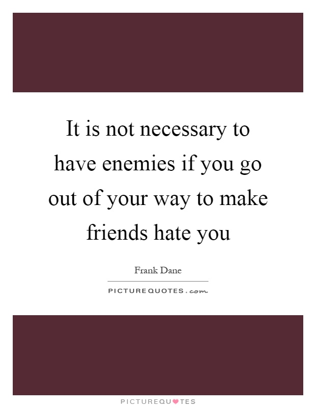 It is not necessary to have enemies if you go out of your way to make friends hate you Picture Quote #1