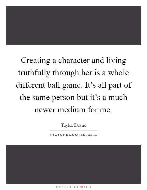 Creating a character and living truthfully through her is a whole different ball game. It's all part of the same person but it's a much newer medium for me Picture Quote #1