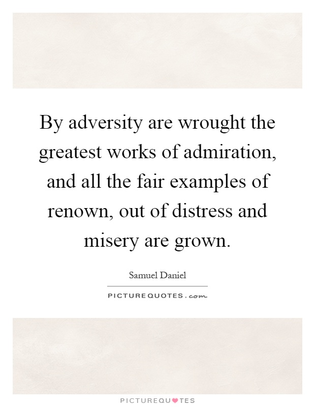 By Adversity Are Wrought The Greatest Works Of Admiration And