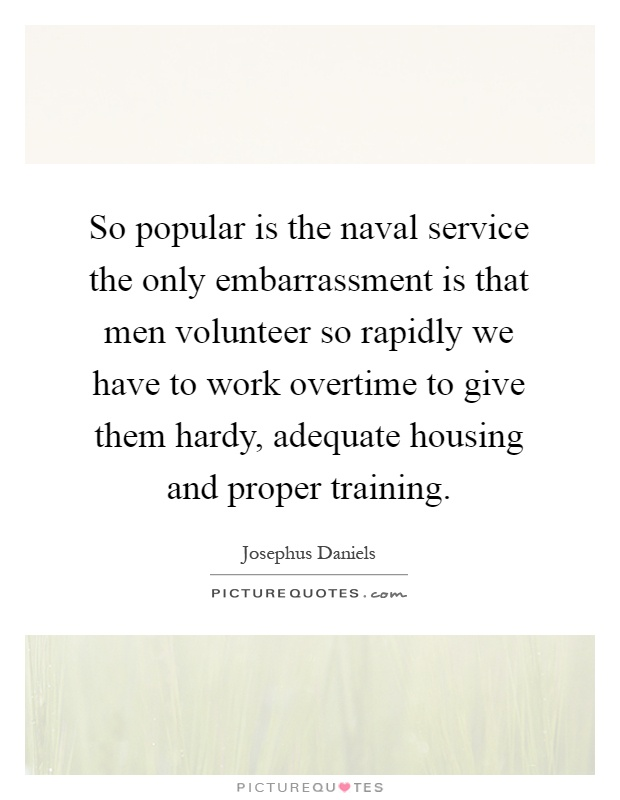 So popular is the naval service the only embarrassment is that men volunteer so rapidly we have to work overtime to give them hardy, adequate housing and proper training Picture Quote #1