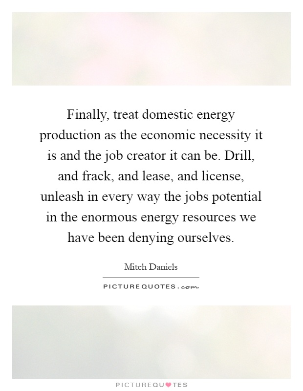 Finally, treat domestic energy production as the economic necessity it is and the job creator it can be. Drill, and frack, and lease, and license, unleash in every way the jobs potential in the enormous energy resources we have been denying ourselves Picture Quote #1