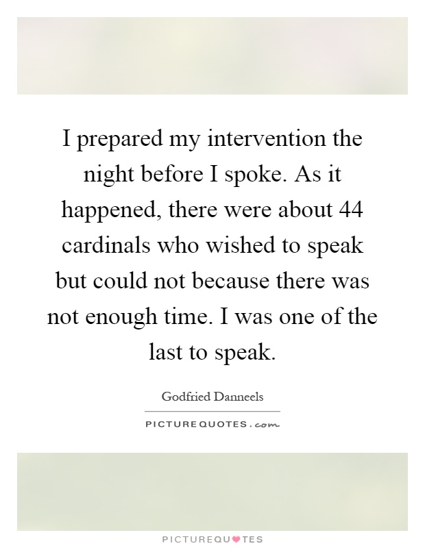 I prepared my intervention the night before I spoke. As it happened, there were about 44 cardinals who wished to speak but could not because there was not enough time. I was one of the last to speak Picture Quote #1