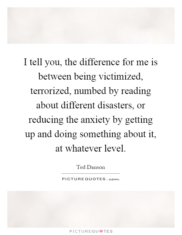 I tell you, the difference for me is between being victimized, terrorized, numbed by reading about different disasters, or reducing the anxiety by getting up and doing something about it, at whatever level Picture Quote #1