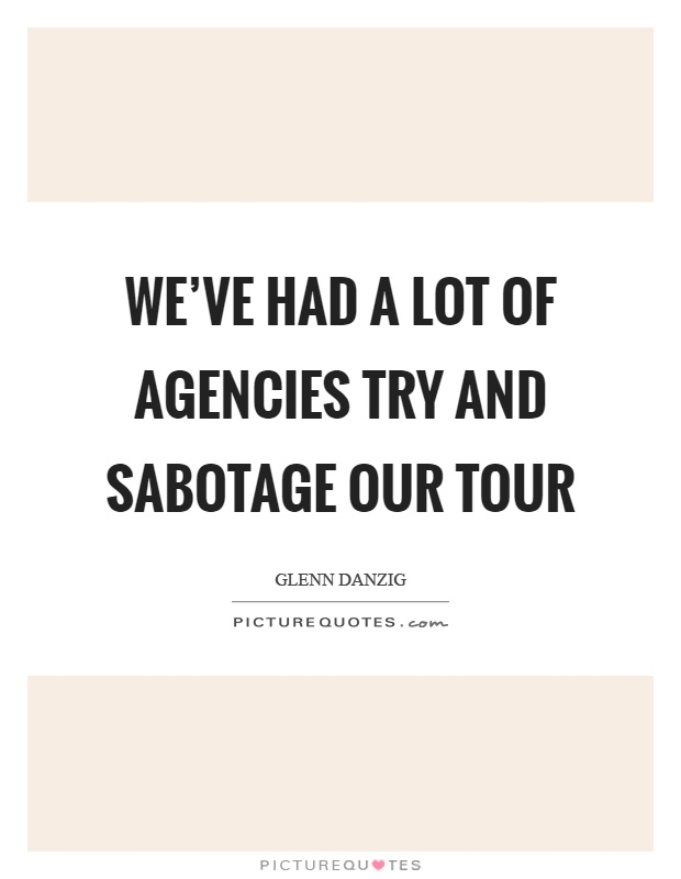We've had a lot of agencies try and sabotage our tour Picture Quote #1