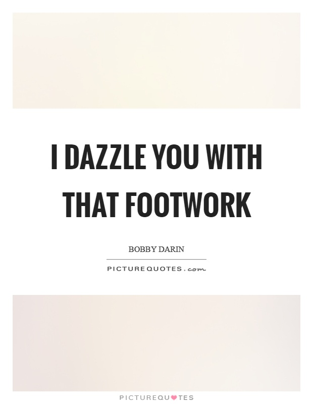 I dazzle you with that footwork Picture Quote #1