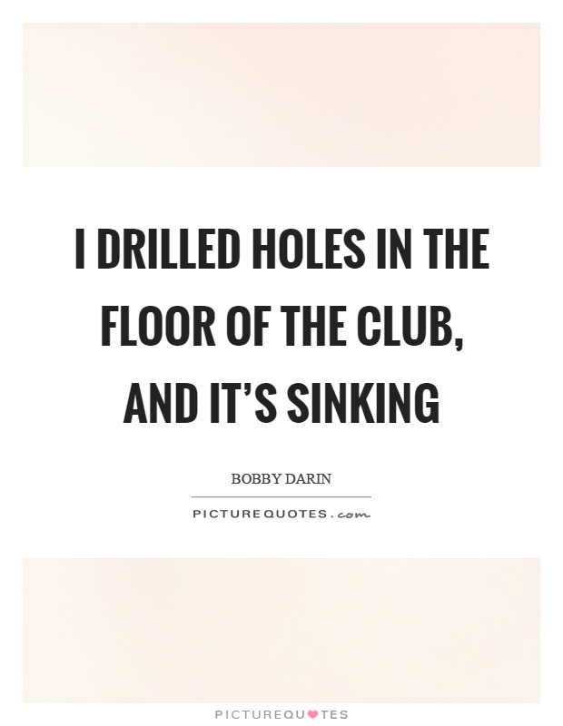I drilled holes in the floor of the club, and it's sinking Picture Quote #1