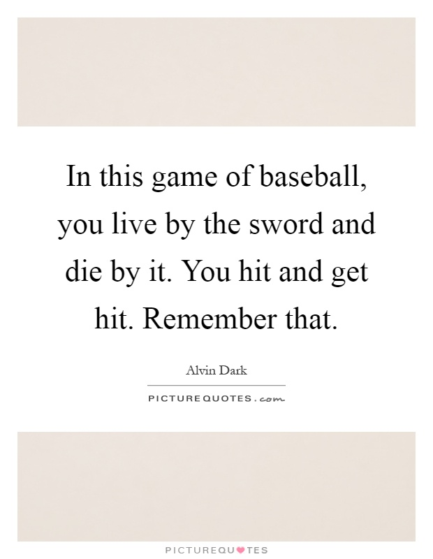 In this game of baseball, you live by the sword and die by it. You hit and get hit. Remember that Picture Quote #1