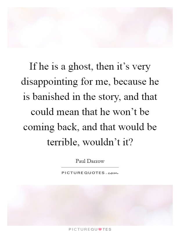 If he is a ghost, then it's very disappointing for me, because he is banished in the story, and that could mean that he won't be coming back, and that would be terrible, wouldn't it? Picture Quote #1