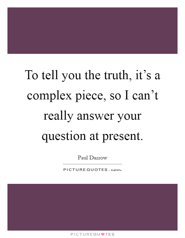 To tell you the truth, it's a complex piece, so I can't really answer your question at present Picture Quote #1