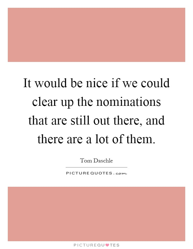 It would be nice if we could clear up the nominations that are still out there, and there are a lot of them Picture Quote #1